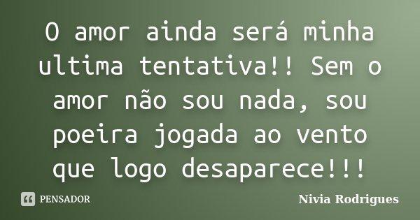 O amor ainda será minha ultima tentativa!! Sem o amor não sou nada, sou poeira jogada ao vento que logo desaparece!!!... Frase de Nivia Rodrigues.