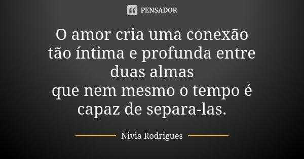 O amor cria uma conexão tão íntima e profunda entre duas almas que nem mesmo o tempo é capaz de separa-las.... Frase de Nivia Rodrigues.