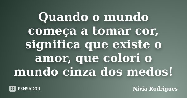 Quando o mundo começa a tomar cor, significa que existe o amor, que colori o mundo cinza dos medos!... Frase de Nivia Rodrigues.