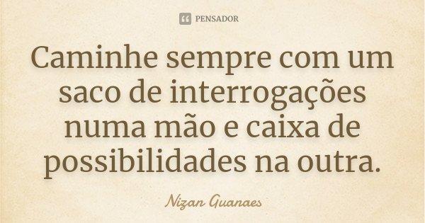 Caminhe sempre com um saco de interrogações numa mão e caixa de possibilidades na outra.... Frase de Nizan Guanaes.