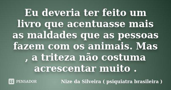 Eu deveria ter feito um livro que acentuasse mais as maldades que as pessoas fazem com os animais. Mas , a triteza não costuma acrescentar muito .... Frase de Nize da Silveira ( psiquiatra brasileira ).
