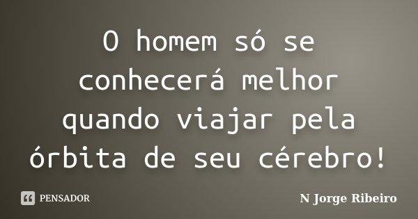 O homem só se conhecerá melhor quando viajar pela órbita de seu cérebro!... Frase de N Jorge Ribeiro.