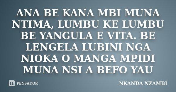 ANA BE KANA MBI MUNA NTIMA, LUMBU KE LUMBU BE YANGULA E VITA. BE LENGELA LUBINI NGA NIOKA O MANGA MPIDI MUNA NSI A BEFO YAU... Frase de NKANDA NZAMBI.