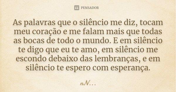As palavras que o silêncio me diz, tocam meu coração e me falam mais que todas as bocas de todo o mundo. E em silêncio te digo que eu te amo, em silêncio me esc... Frase de .nN....