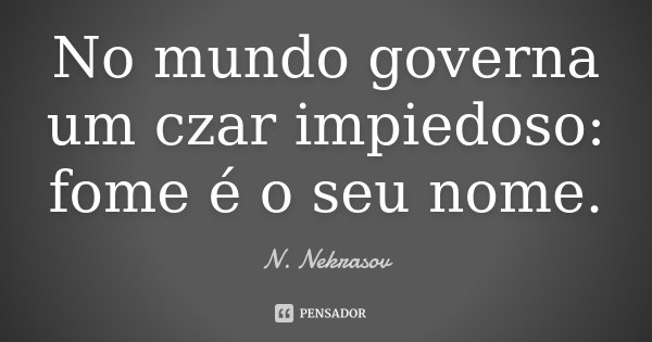 No mundo governa um czar impiedoso: fome é o seu nome.... Frase de N. Nekrasov.