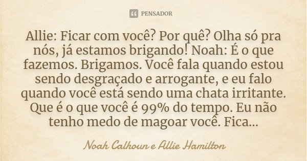 Allie: Ficar com você? Por quê? Olha só pra nós, já estamos brigando! Noah: É o que fazemos. Brigamos. Você fala quando estou sendo desgraçado e arrogante, e eu... Frase de Noah Calhoun e Allie Hamilton.