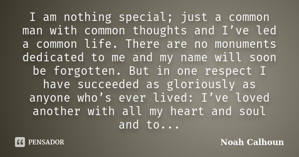 I am nothing special; just a common man with common thoughts and I've led a common life. There are no monuments dedicated to me and my name will soon be forgott... Frase de Noah Calhoun.