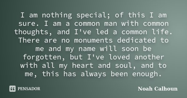 I am nothing special; of this I am sure. I am a common man with common thoughts, and I've led a common life. There are no monuments dedicated to me and my name ... Frase de Noah Calhoun.
