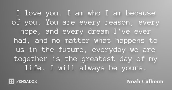 I love you. I am who I am because of you. You are every reason, every hope, and every dream I've ever had, and no matter what happens to us in the future, every... Frase de Noah Calhoun.