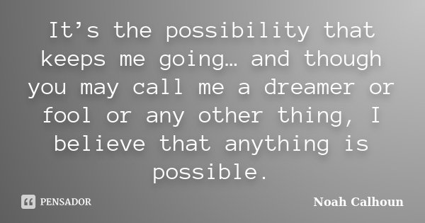 It's the possibility that keeps me going… and though you may call me a dreamer or fool or any other thing, I believe that anything is possible.... Frase de Noah Calhoun.