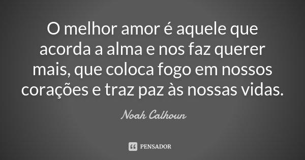 O melhor amor é aquele que acorda a alma e nos faz querer mais, que coloca fogo em nossos corações e traz paz às nossas vidas.... Frase de Noah Calhoun.