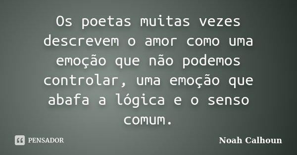 Os poetas muitas vezes descrevem o amor como uma emoção que não podemos controlar, uma emoção que abafa a lógica e o senso comum.... Frase de Noah Calhoun.