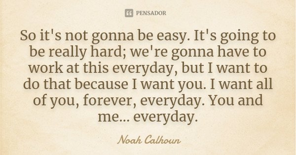 So it's not gonna be easy. It's going to be really hard; we're gonna have to work at this everyday, but I want to do that because I want you. I want all of you,... Frase de Noah Calhoun.