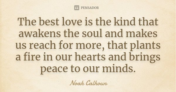 The best love is the kind that awakens the soul and makes us reach for more, that plants a fire in our hearts and brings peace to our minds.... Frase de Noah Calhoun.