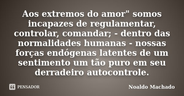 """Aos extremos do amor"""" somos incapazes de regulamentar, controlar, comandar; - dentro das normalidades humanas - nossas forças endógenas latentes de um sent... Frase de Noaldo Machado."""
