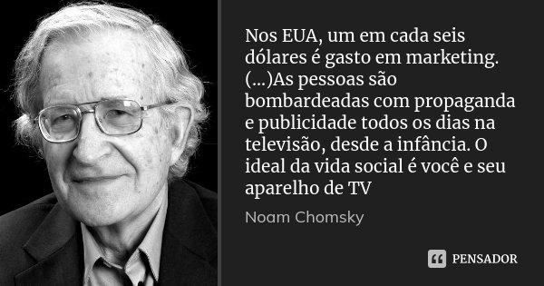 Nos EUA, um em cada seis dólares é gasto em marketing. (...)As pessoas são bombardeadas com propaganda e publicidade todos os dias na televisão, desde a infânci... Frase de Noam Chomsky.