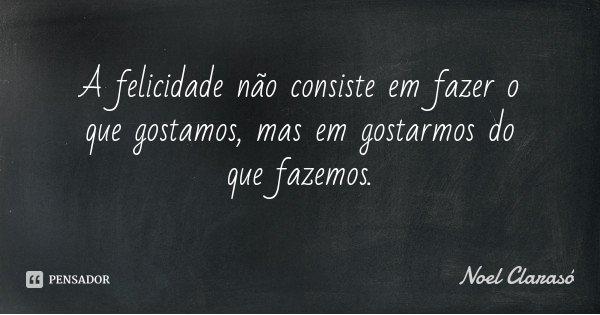 A felicidade não consiste em fazer o que gostamos, mas em gostarmos do que fazemos.... Frase de Noel Clarasó.