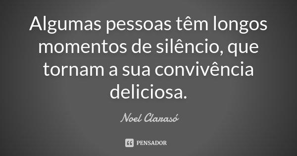 Algumas pessoas têm longos momentos de silêncio, que tornam a sua convivência deliciosa.... Frase de Noel Clarasó.