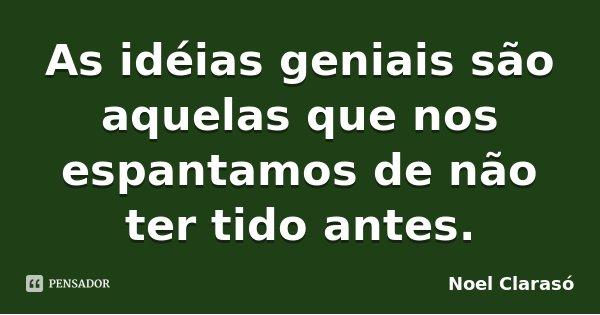 As idéias geniais são aquelas que nos espantamos de não ter tido antes.... Frase de Noel Clarasó.