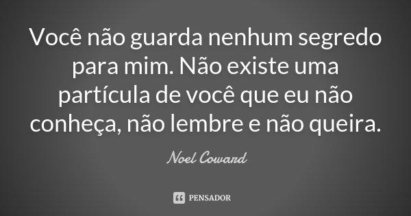 Você não guarda nenhum segredo para mim. Não existe uma partícula de você que eu não conheça, não lembre e não queira.... Frase de Noël Coward..