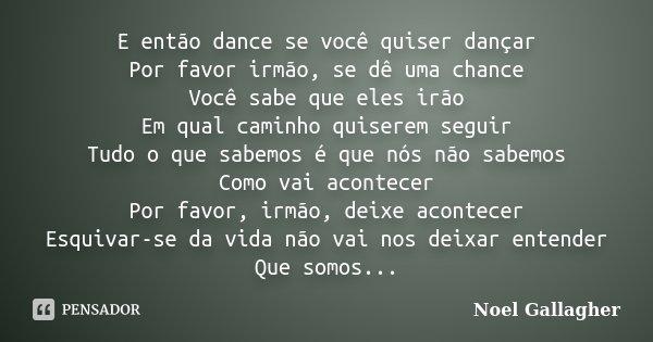 E então dance se você quiser dançar Por favor irmão, se dê uma chance Você sabe que eles irão Em qual caminho quiserem seguir Tudo o que sabemos é que nós não s... Frase de Noel Gallagher.