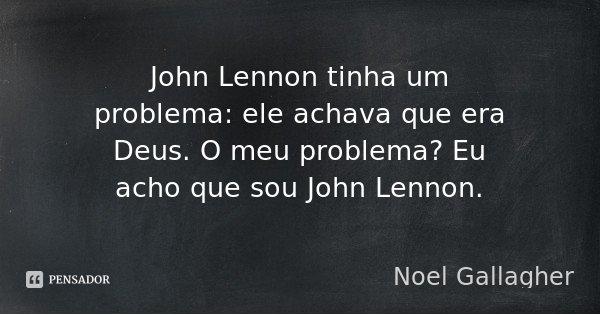 John Lennon tinha um problema: ele achava que era Deus. O meu problema? Eu acho que sou John Lennon.... Frase de Noel Gallagher.