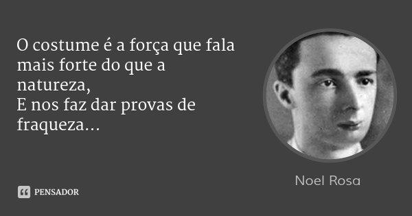 O costume é a força que fala mais forte do que a natureza, E nos faz dar provas de fraqueza...... Frase de Noel Rosa.