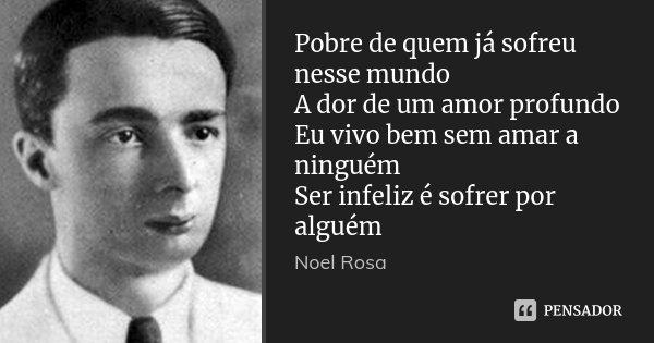 Pobre de quem já sofreu nesse mundo A dor de um amor profundo Eu vivo bem sem amar a ninguém Ser infeliz é sofrer por alguém... Frase de Noel Rosa.