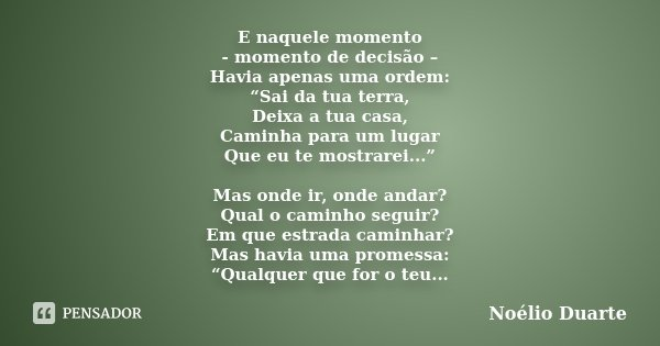 """E naquele momento - momento de decisão – Havia apenas uma ordem: """"Sai da tua terra, Deixa a tua casa, Caminha para um lugar Que eu te mostrarei..."""" Mas onde ir,... Frase de Noélio Duarte."""