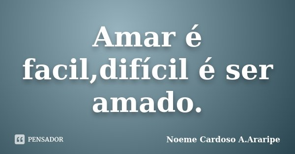 Amar é facil,difícil é ser amado.... Frase de Noeme Cardoso A.Araripe.