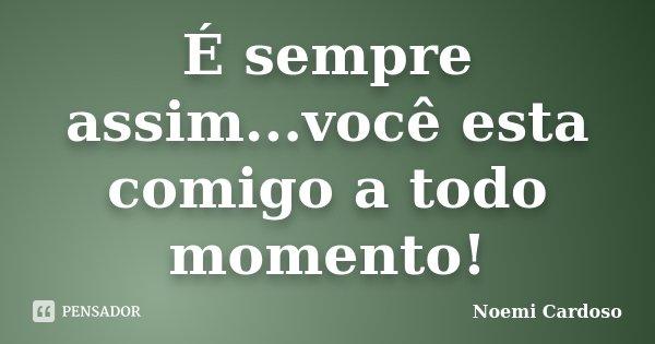 É sempre assim...você esta comigo a todo momento!... Frase de Noemi Cardoso.