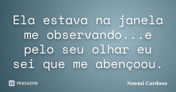 Ela estava na janela me observando...e pelo seu olhar eu sei que me abençoou.... Frase de Noemi Cardoso.