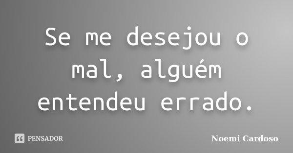 Se me desejou o mal, alguém entendeu errado.... Frase de Noemi Cardoso.