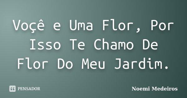 Voçê e Uma Flor, Por Isso Te Chamo De Flor Do Meu Jardim.... Frase de Noemi Medeiros.