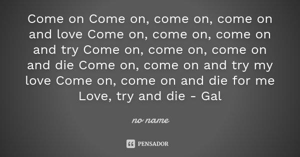 Come on Come on, come on, come on and love Come on, come on, come on and try Come on, come on, come on and die Come on, come on and try my love Come on, come on... Frase de no name.