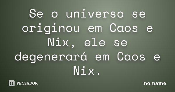 Se o universo se originou em Caos e Nix, ele se degenerará em Caos e Nix.... Frase de No name.