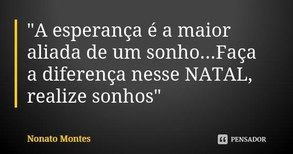 """""""A esperança é a maior aliada de um sonho...Faça a diferença nesse NATAL, realize sonhos""""... Frase de Nonato Montes."""