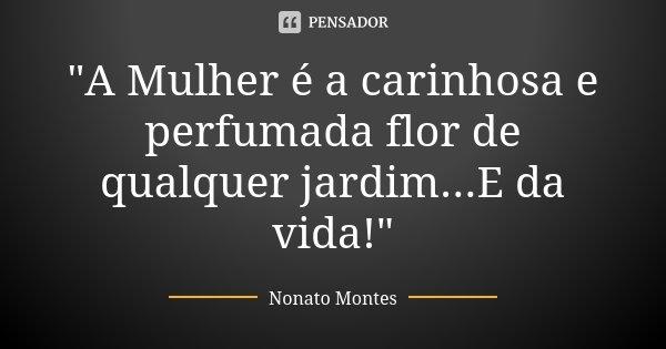 """""""A Mulher é a carinhosa e perfumada flor de qualquer jardim...E da vida!""""... Frase de Nonato Montes."""