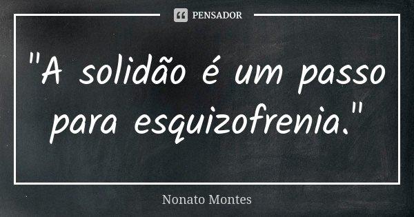 """""""A solidão é um passo para esquizofrenia.""""... Frase de Nonato Montes."""