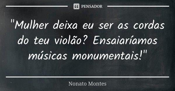 """""""Mulher deixa eu ser as cordas do teu violão? Ensaiaríamos músicas monumentais!""""... Frase de Nonato Montes."""