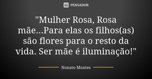 """""""Mulher Rosa, Rosa mãe...Para elas os filhos(as) são flores para o resto da vida. Ser mãe é iluminação!""""... Frase de Nonato Montes."""