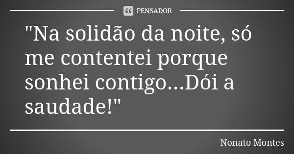 """""""Na solidão da noite, só me contentei porque sonhei contigo...Dói a saudade!""""... Frase de Nonato Montes."""