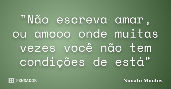 """""""Não escreva amar, ou amooo onde muitas vezes você não tem condições de está""""... Frase de Nonato Montes."""