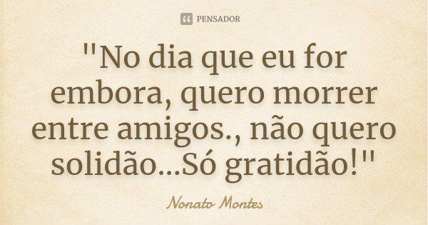 """""""No dia que eu for embora, quero morrer entre amigos., não quero solidão...Só gratidão!""""... Frase de Nonato Montes."""