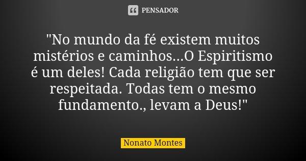 """""""No mundo da fé existem muitos mistérios e caminhos...O Espiritismo é um deles! Cada religião tem que ser respeitada. Todas tem o mesmo fundamento., levam ... Frase de Nonato Montes."""