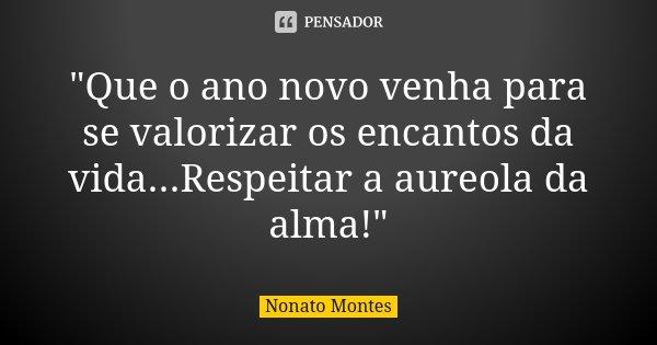 """""""Que o ano novo venha para se valorizar os encantos da vida...Respeitar a aureola da alma!""""... Frase de Nonato Montes."""