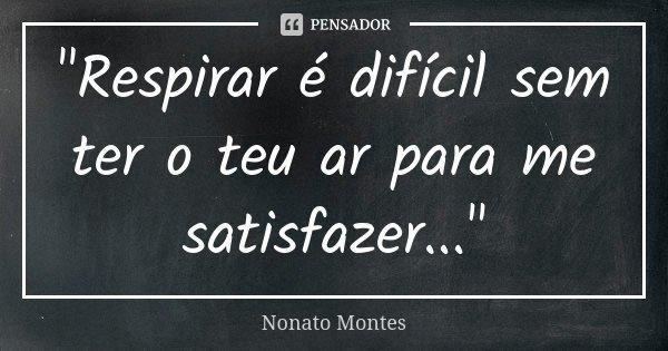 """""""Respirar é difícil sem ter o teu ar para me satisfazer...""""... Frase de Nonato Montes."""