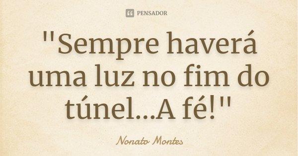 """""""Sempre haverá uma luz no fim do túnel...A fé!""""... Frase de Nonato Montes."""