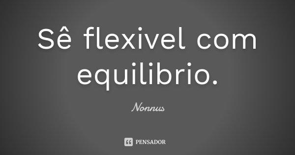 Sê flexivel com equilibrio.... Frase de Nonnus.