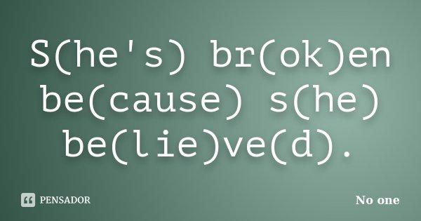 S(he's) br(ok)en be(cause) s(he) be(lie)ve(d).... Frase de No one.